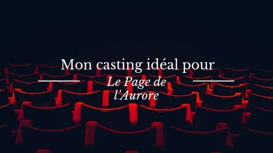 """Mon casting idéal pour """"Le Page de l'Aurore"""""""
