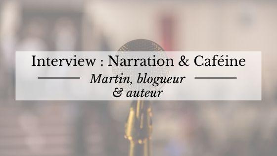 """Interview de Martin, du blog d'écriture """"Narration et caféine"""""""